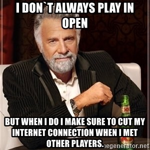 The Most Interesting Man In The World - I don`t always play in open but when I do I make sure to cut my internet connection when I met other players.