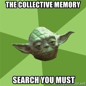 Advice Yoda Gives - THE COLLECTIVE MEMORY  SEARCH YOU MUST
