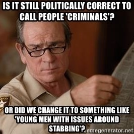 Tommy Lee Jones  - Is it still politically correct to call people 'criminals'? Or did we change it to something like 'young men with issues around stabbing'?