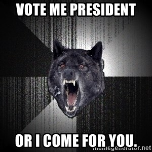 Insanity Wolf - Vote me president  Or I come for you.
