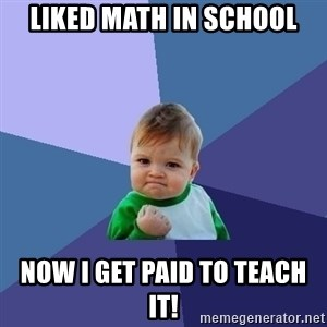 Success Kid - Liked math in school Now I get paid to teach it!