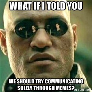 What If I Told You - what if i told you we should try communicating solely through memes?