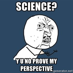 Y U No - Science? Y U no prove my perspective