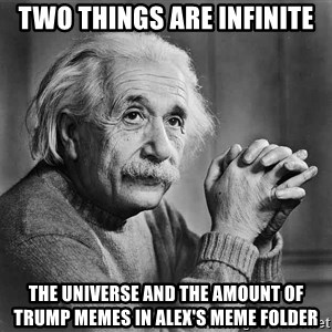 Albert Einstein - Two things are infinite The universe and the amount of trump memes in alex's meme folder