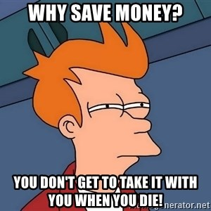 Futurama Fry - Why save money? You don't get to take it with you when you die!