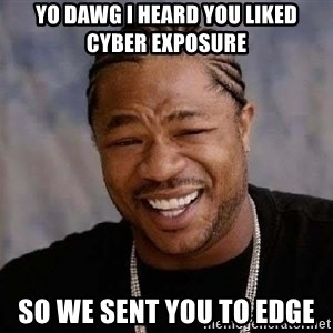 Yo Dawg - Yo dawg i heard you liked cyber exposure so we sent you to edge