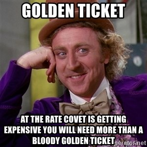 Willy Wonka - Golden ticket  At the rate covet is getting expensive you will need more than a bloody golden ticket