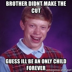 Bad Luck Brian - brother didnt make the cut guess ill be an only child forever