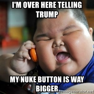 fat chinese kid - I'm over here telling trump My nuke button is way bigger