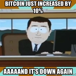 And it's gone - bitcoin just increased by 10% aaaaand it's down again