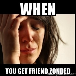 First World Problems - when you get friend zonded