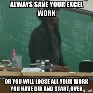 rasta science teacher - always save your excel work  Or you will loose all your work you have did and start over