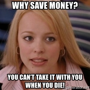 mean girls - Why save money? You can't take it with you when you die!
