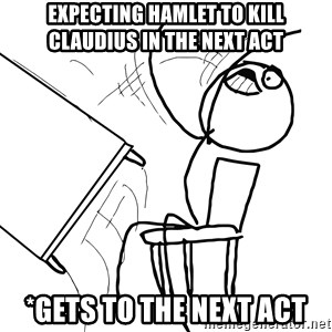 Desk Flip Rage Guy - expecting hamlet to kill claudius in the next act *gets to the next act