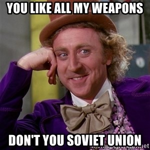 Willy Wonka - You like all my weapons  don't you Soviet Union