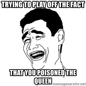 FU*CK THAT GUY - Trying to play off the fact that you poisoned the queen