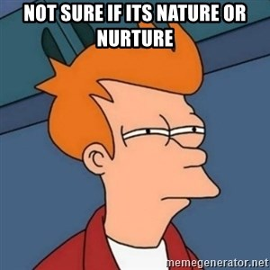 Not sure if troll - Not sure if its nature or nurture