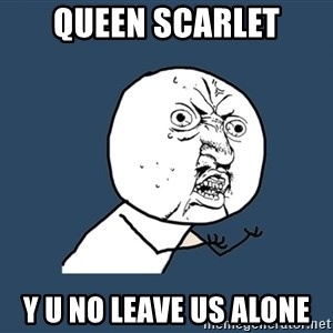 Y U No - QUEEN SCARLET Y U NO LEAVE US ALONE