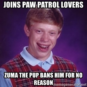 Bad Luck Brian PAW Patrol - Joins Paw Patrol Lovers  Zuma the pup bans him for no reason