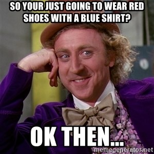 Willy Wonka - So your just going to wear red shoes with a blue shirt? Ok then...