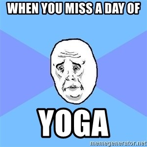 Okay Guy - when you miss a day of  yoga