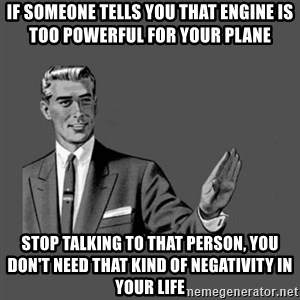 Grammar Guy - if someone tells you that engine is too powerful for your plane stop talking to that person, you don't need that kind of negativity in your life