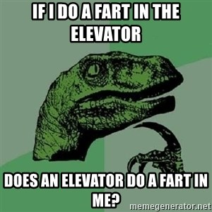 Philosoraptor - if i do a fart in the elevator does an elevator do a fart in me?