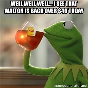 Kermit The Frog Drinking Tea - Well well well... I see that Walton is back over $40 today