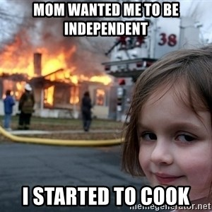 Disaster Girl - Mom wanted me to be independent I started to cook