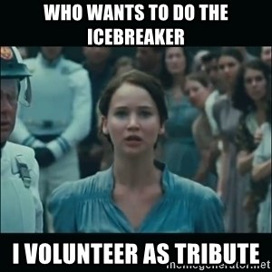 I volunteer as tribute Katniss - who wants to do the icebreaker I volunteer as tribute