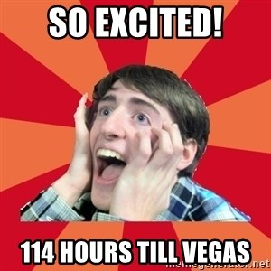 Super Excited - So excited! 114 Hours till VEGAS