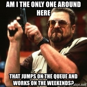 Big Lebowski - am i the only one around here that jumps on the queue and works on the weekends?
