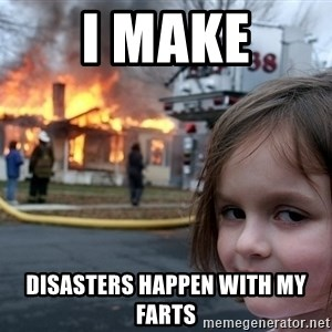 Disaster Girl - I Make Disasters happen with my farts