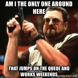 Big Lebowski - am i the only one around here that jumps on the queue and works weekends