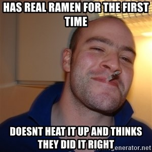 Good Guy Greg - Has real Ramen for the first time doesnt heat it up and thinks they did it right