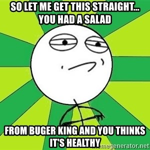 Challenge Accepted 2 - So let me get this straight... you had a salad from Buger king and you thinks it's healthy