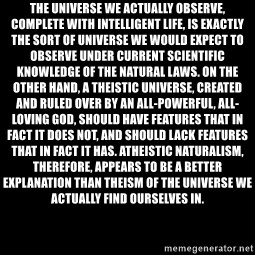 Blank Black - The universe we actually observe, complete with intelligent life, is exactly the sort of universe we would expect to observe under current scientific knowledge of the natural laws. On the other hand, a theistic universe, created and ruled over by an all-powerful, all-loving god, should have features that in fact it does not, and should lack features that in fact it has. Atheistic naturalism, therefore, appears to be a better explanation than theism of the universe we actually find ourselves in.