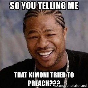 Yo Dawg - So You Telling Me That Kimoni Tried To PREACH???