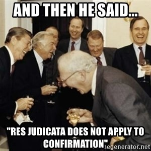 "laughing reagan  - AND THEN HE SAID... ""RES JUDICATA DOES NOT APPLY TO CONFIRMATION"""