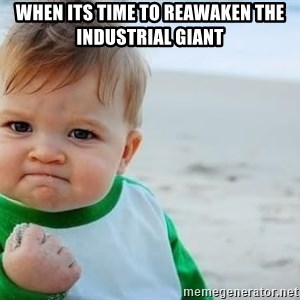 fist pump baby - When its time to reawaken the industrial giant