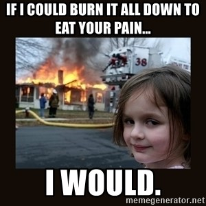 burning house girl - If I could burn it all down to eat your pain... I would.