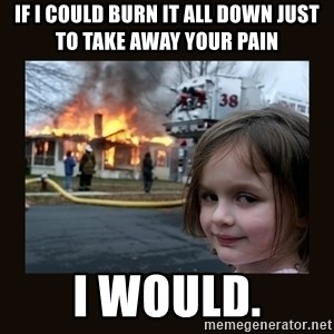 burning house girl - If I could burn it all down just to take away your pain I would.