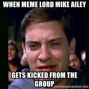 crying peter parker - When Meme Lord Mike Ailey Gets kicked from the group