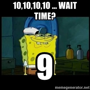 Don't you, Squidward? - 10,10,10,10 ... Wait time? 9