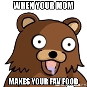 Pedobear - when your mom makes your fav food