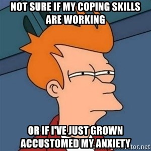 Not sure if troll - Not sure if my coping skills are working  or if I've just grown accustomed my anxiety