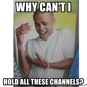 Why Can't I Hold All These?!?!? - WHY CAN'T I HOLD ALL THESE CHANNELS?