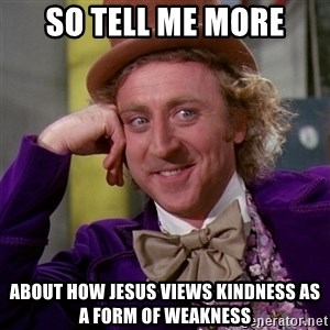 Willy Wonka - So tell me more About how jesus views kindness as a form of weakness