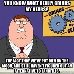 Grinds My Gears Peter Griffin - You know what really grinds my gears? The fact thay we've put men on the moon, and still haven't figured out an alternative to landfills.
