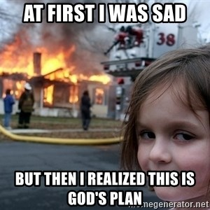 Disaster Girl - at first i was sad but then i realized this is god's plan